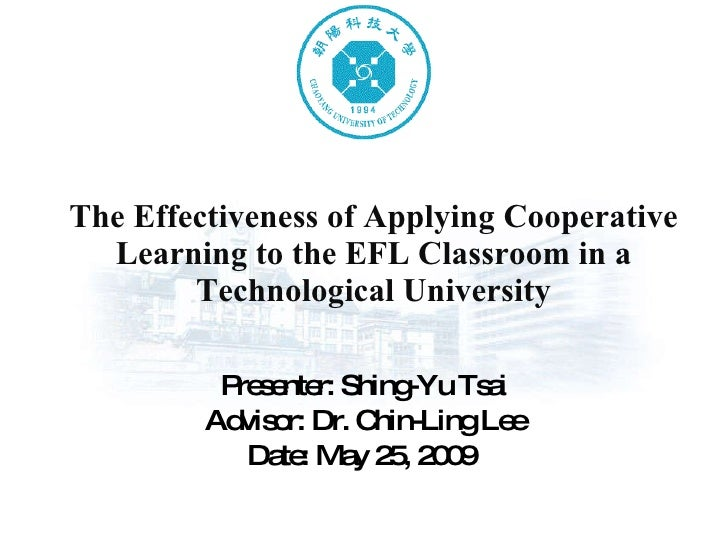 The Effectiveness of Applying Cooperative Learning to the EFL Classroom in a Technological University Presenter: Shing-Yu ...