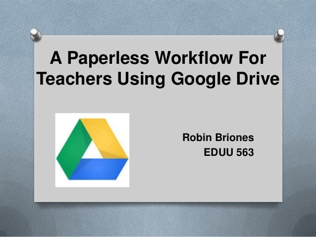 A Paperless Workflow For Teachers Using Google Drive Robin Briones EDUU 563