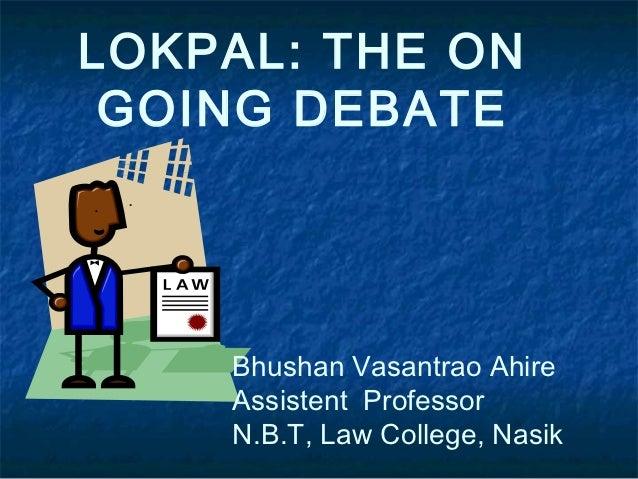 LOKPAL: THE ON GOING DEBATE    Bhushan Vasantrao Ahire    Assistent Professor    N.B.T, Law College, Nasik