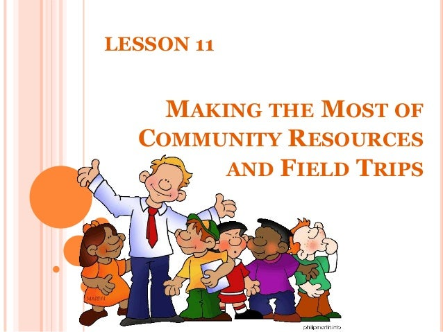 MAKING THE MOST OF COMMUNITY RESOURCES AND FIELD TRIPS LESSON 11