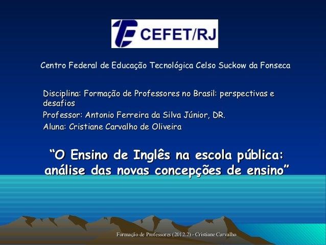 Centro Federal de Educação Tecnológica Celso Suckow da FonsecaDisciplina: Formação de Professores no Brasil: perspectivas ...