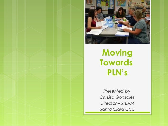 Moving Towards PLN's Presented by Dr. Lisa Gonzales Director – STEAM Santa Clara COE