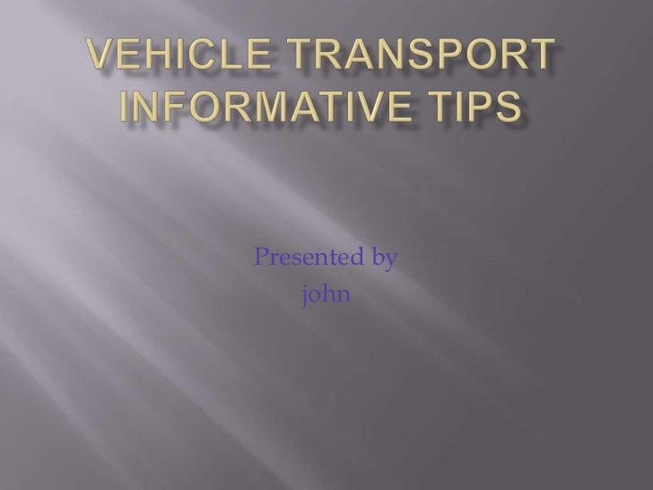 vehicle transport informative tips<br />Presented by <br />john<br />