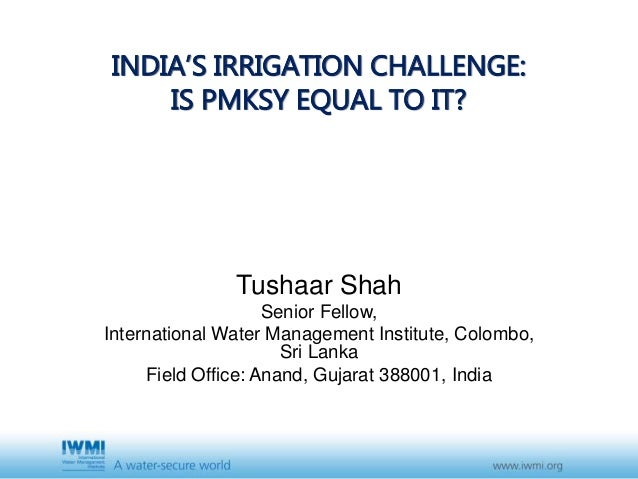 INDIA'S IRRIGATION CHALLENGE: IS PMKSY EQUAL TO IT? Tushaar Shah Senior Fellow, International Water Management Institute, ...