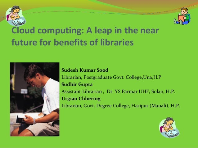 Cloud computing: A leap in the near future for benefits of libraries Sudesh Kumar Sood Librarian, Postgraduate Govt. Colle...