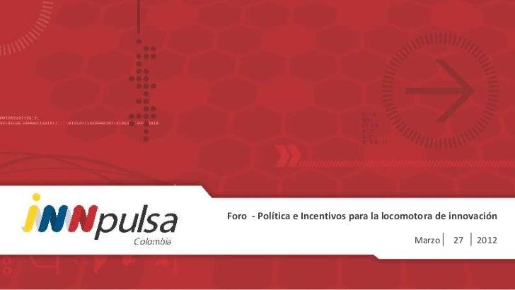 Foro - Política e Incentivos para la locomotora de innovación                                          Marzo    27   2012