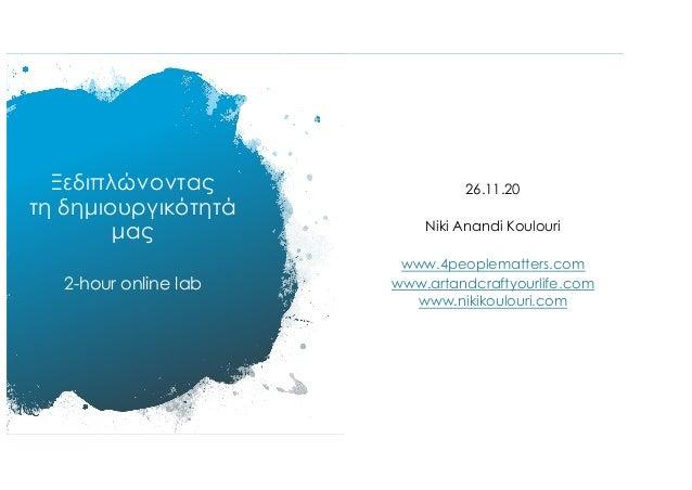 Ξεδιπλώνοντας τη δηµιουργικότητά µας 2-hour online lab 26.11.20 Niki Anandi Koulouri www.4peoplematters.com www.artandcraf...