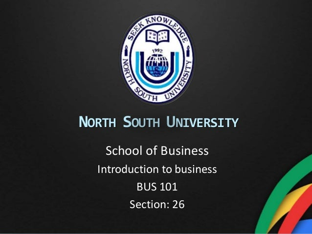 NORTH SOUTH UNIVERSITY School of Business Introduction to business BUS 101 Section: 26
