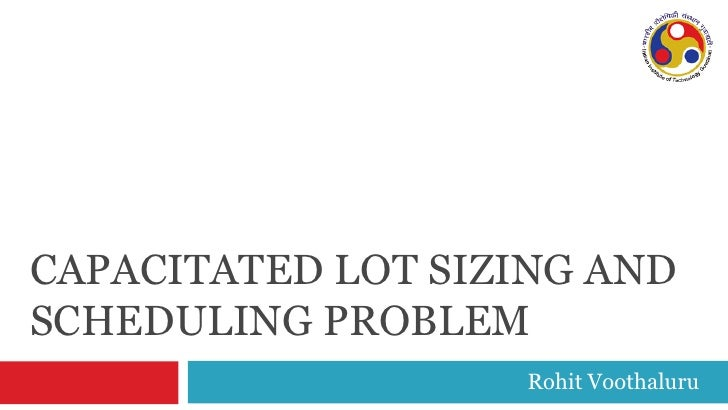 CAPACITATED LOT SIZING AND SCHEDULING PROBLEM                    Rohit Voothaluru