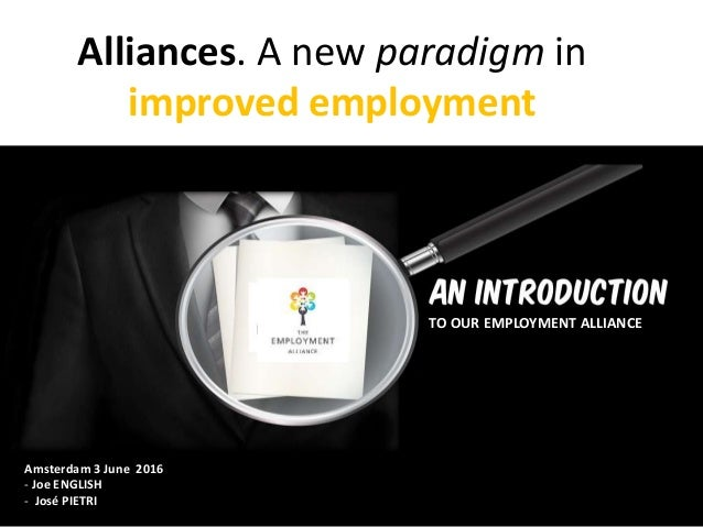 Alliances. A new paradigm in improved employment Amsterdam 3 June 2016 - Joe ENGLISH - José PIETRI TO OUR EMPLOYMENT ALLIA...