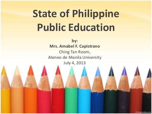 State of Philippine Public Education by: Mrs. Amabel F. Capistrano Ching Tan Room, Ateneo de Manila University July 4, 2013