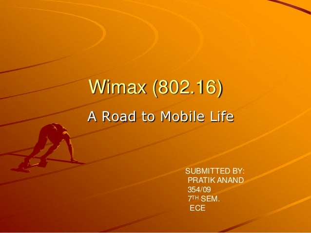 Wimax (802.16)A Road to Mobile Life              SUBMITTED BY:              PRATIK ANAND              354/09              ...