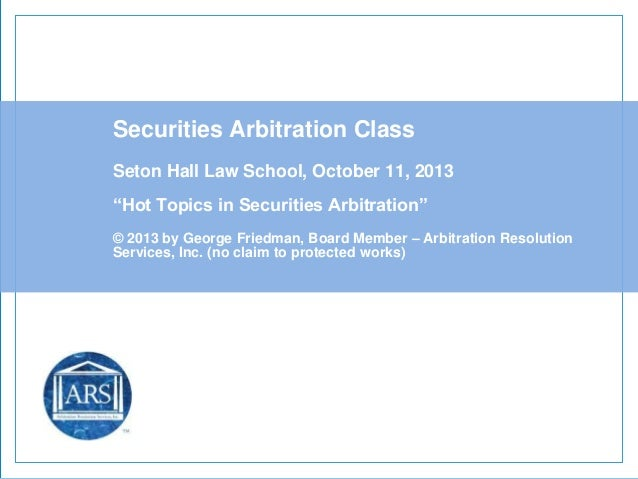 """Securities Arbitration Class Seton Hall Law School, October 11, 2013 """"Hot Topics in Securities Arbitration"""" © 2013 by Geor..."""