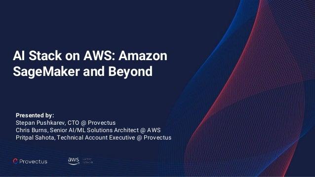 AI Stack on AWS: Amazon SageMaker and Beyond Presented by: Stepan Pushkarev, CTO @ Provectus Chris Burns, Senior AI/ML Sol...