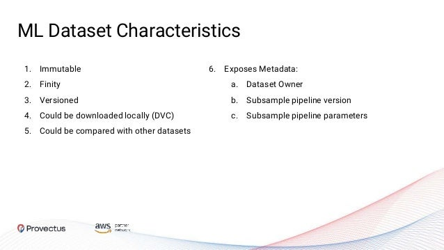 ML Dataset Characteristics 1. Immutable 2. Finity 3. Versioned 4. Could be downloaded locally (DVC) 5. Could be compared w...