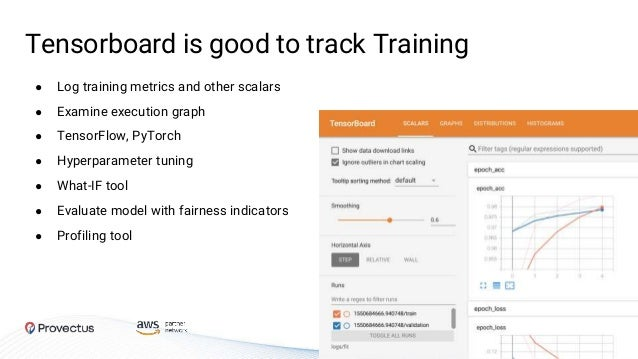 Tensorboard is good to track Training ● Log training metrics and other scalars ● Examine execution graph ● TensorFlow, PyT...