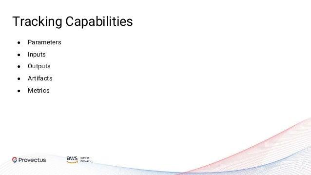 Tracking Capabilities ● Parameters ● Inputs ● Outputs ● Artifacts ● Metrics