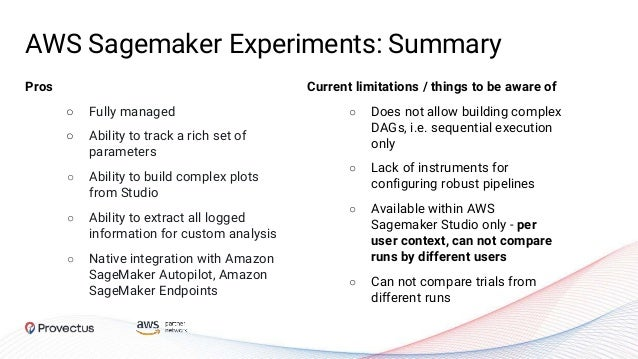 AWS Sagemaker Experiments: Summary Pros ○ Fully managed ○ Ability to track a rich set of parameters ○ Ability to build com...