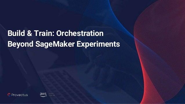 Build & Train: Orchestration Beyond SageMaker Experiments