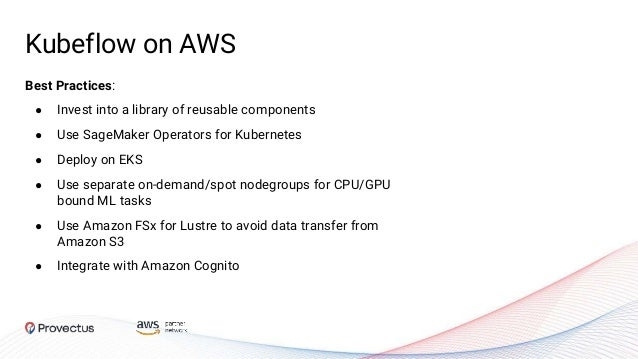 Kubeflow on AWS Best Practices: ● Invest into a library of reusable components ● Use SageMaker Operators for Kubernetes ● ...