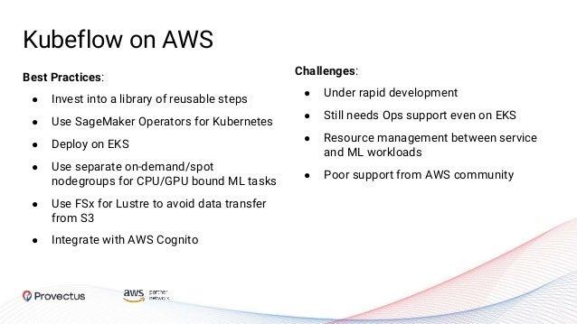 Kubeflow on AWS Challenges: ● Under rapid development ● Still needs Ops support even on EKS ● Resource management between ...