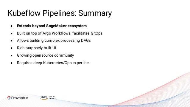 Kubeflow Pipelines: Summary ● Extends beyond SageMaker ecosystem ● Built on top of Argo Workflows, facilitates GitOps ● Al...