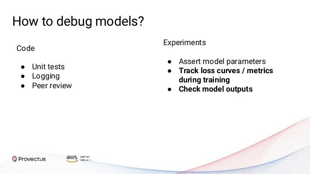 Code ● Unit tests ● Logging ● Peer review How to debug models? Experiments ● Assert model parameters ● Track loss curves /...