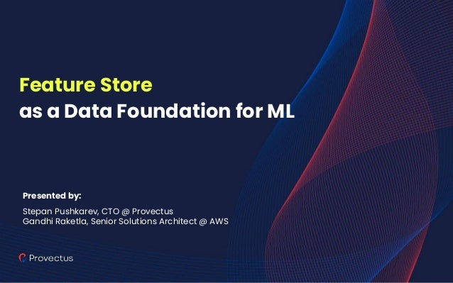 Feature Store as a Data Foundation for ML Presented by: Stepan Pushkarev, CTO @ Provectus Gandhi Raketla, Senior Solutions...