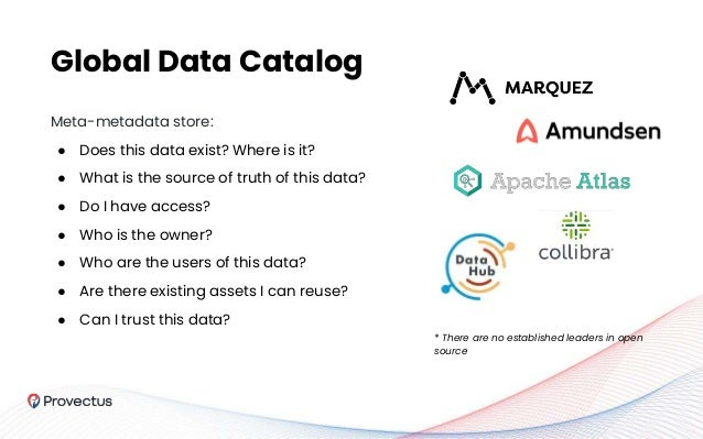 Global Data Catalog Meta-metadata store: ● Does this data exist? Where is it? ● What is the source of truth of this data? ...