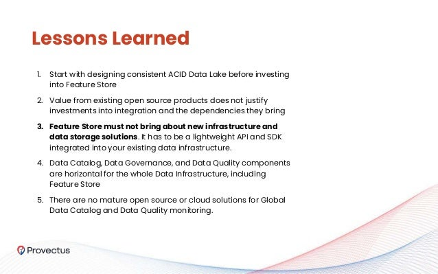 1. Start with designing consistent ACID Data Lake before investing into Feature Store 2. Value from existing open source p...