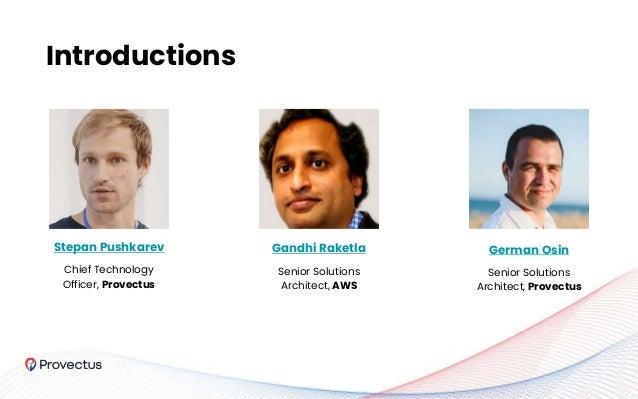 Introductions Stepan Pushkarev Chief Technology Officer, Provectus Gandhi Raketla Senior Solutions Architect, AWS German O...