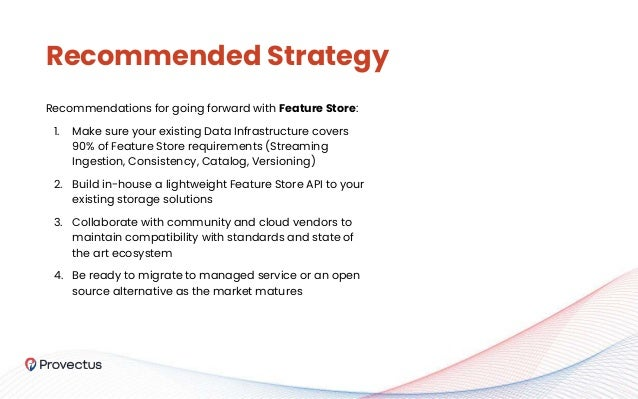 Recommendations for going forward with Feature Store: 1. Make sure your existing Data Infrastructure covers 90% of Feature...