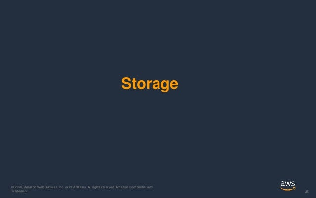 © 2020, Amazon Web Services, Inc. or its Affiliates. All rights reserved. Amazon Confidential and Trademark 35 Storage