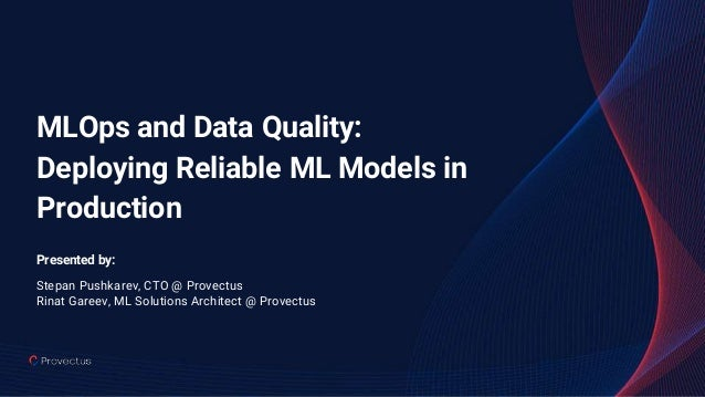 MLOps and Data Quality: Deploying Reliable ML Models in Production Presented by: Stepan Pushkarev, CTO @ Provectus Rinat G...