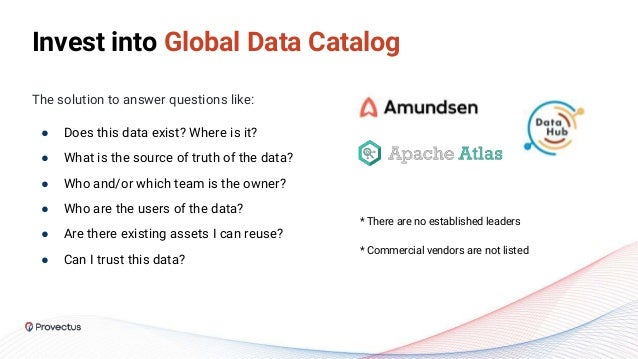 Invest into Global Data Catalog The solution to answer questions like: ● Does this data exist? Where is it? ● What is the ...