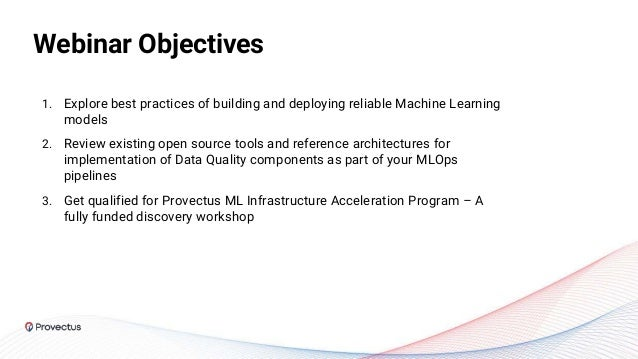 Webinar Objectives 1. Explore best practices of building and deploying reliable Machine Learning models 2. Review existing...