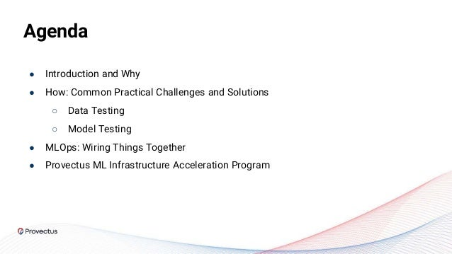 Agenda ● Introduction and Why ● How: Common Practical Challenges and Solutions ○ Data Testing ○ Model Testing ● MLOps: Wir...