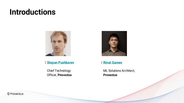 Introductions Stepan Pushkarev Chief Technology Officer, Provectus Rinat Gareev ML Solutions Architect, Provectus