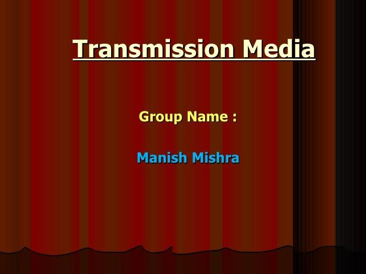 Transmission Media Group Name : Manish Mishra