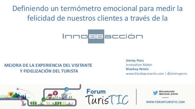 MEJORA DE LA EXPERIENCIA DEL VISITANTE Y FIDELIZACIÓN DEL TURISTA Jimmy Pons Innovation Maker Bluebay Hotels www.bluebayre...