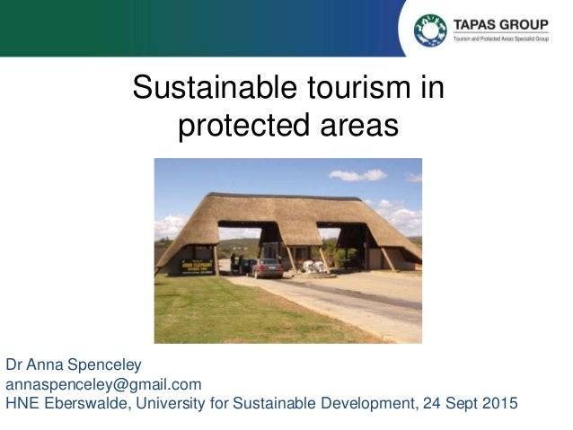 Sustainable tourism in protected areas Dr Anna Spenceley annaspenceley@gmail.com HNE Eberswalde, University for Sustainabl...