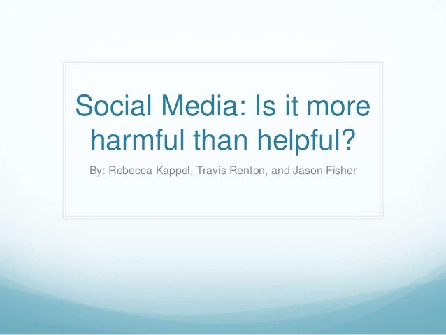 Social Media: Is it more harmful than helpful? By: Rebecca Kappel, Travis Renton, and Jason Fisher