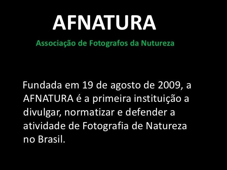 AFNATURA  Associação de Fotografos da NuturezaFundada em 19 de agosto de 2009, aAFNATURA é a primeira instituição adivulga...