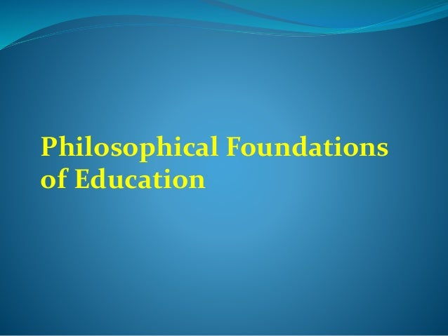 philosophical basis of education Philosophical foundations of education the most remarkable thing about philosophyis that the questions raised never seem to get answered idealism.