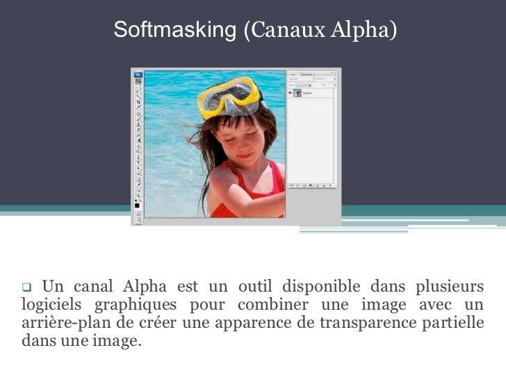 Softmasking (Canaux Alpha)<br /><ul><li>Un canal Alpha est un outil disponible dans plusieurs logiciels graphiques pour co...