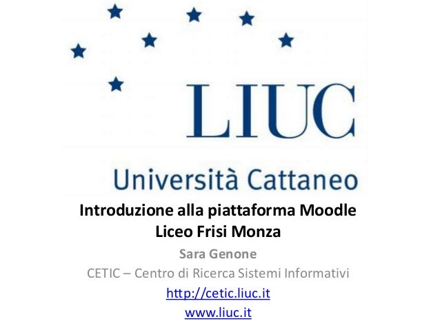 Introduzione alla piattaforma Moodle Liceo Frisi Monza Sara Genone CETIC – Centro di Ricerca Sistemi Informativi http://ce...