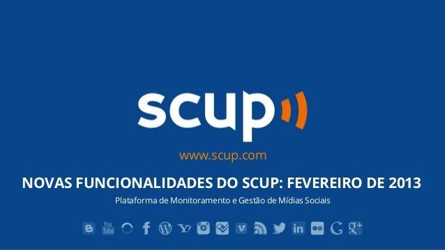 www.scup.comNOVAS FUNCIONALIDADES DO SCUP: FEVEREIRO DE 2013           Plataforma de Monitoramento e Gestão de Mídias Soci...