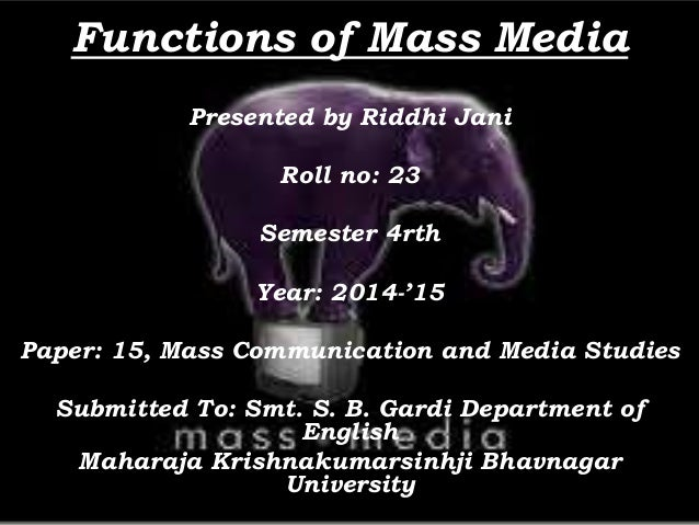Functions of Mass Media Presented by Riddhi Jani Roll no: 23 Semester 4rth Year: 2014-'15 Paper: 15, Mass Communication an...
