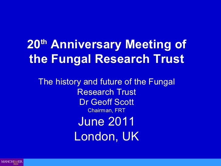 20 th  Anniversary Meeting of the Fungal Research Trust The history and future of the Fungal Research Trust Dr Geoff Scott...