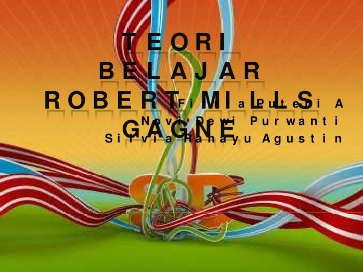 Teori Belajar Robert Mills Gagne<br />Fitria Puteri A<br />Novi Dewi Purwanti<br />Silvia Rahayu Agustin<br />